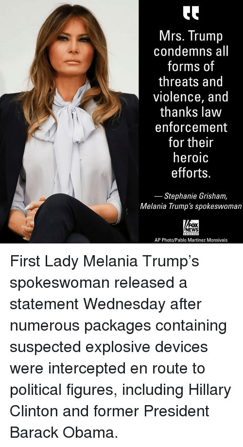 Hillary Clinton, Melania Trump, and Memes: Mrs. Trump  condemns all  forms of  threats and  violence, and  thanks lavw  enforcement  for their  heroic  efforts  Stephanie Grisham,  Melania Trump's spokeswoman  FOX  EWS  AP Photo/Pablo Martinez Monsivais First Lady Melania Trump's spokeswoman released a statement Wednesday after numerous packages containing suspected explosive devices were intercepted en route to political figures, including Hillary Clinton and former President Barack Obama.