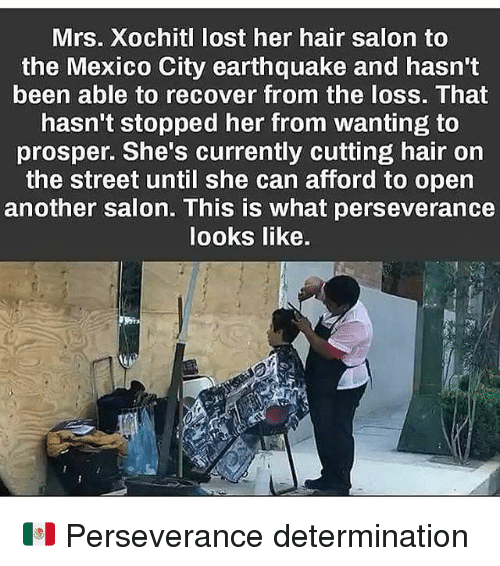 Memes, Lost, and Earthquake: Mrs. Xochitl lost her hair salon to  the Mexico City earthquake and hasn't  been able to recover from the loss. That  hasn't stopped her from wanting to  prosper. She's currently cutting hair on  the street until she can afford to open  another salon. This is what perseverance  looks like. 🇲🇽 Perseverance determination