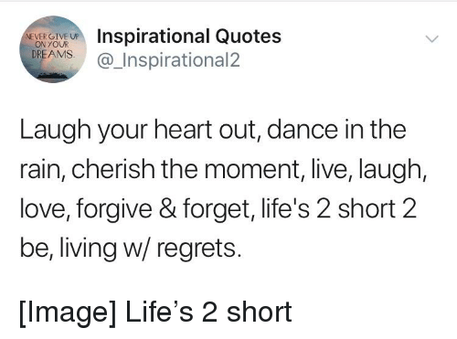 Mrspirational Quotes Reamsinspirational2 Ver Give Up Laugh Your Heart Out Dance In The Rain Cherish The Moment Live Laugh Love Forgive Forget Life S 2 Short 2 Be Living W Regrets,Complementary Paint Colors To Grey