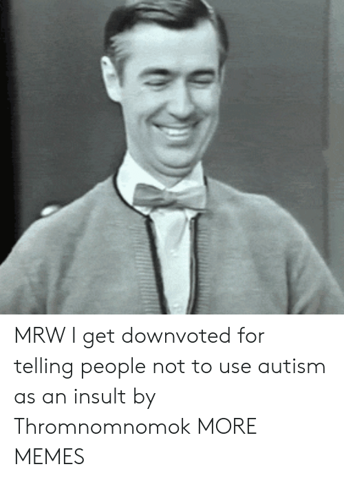 Dank, Memes, and Mrw: MRW I get downvoted for telling people not to use autism as an insult by Thromnomnomok MORE MEMES