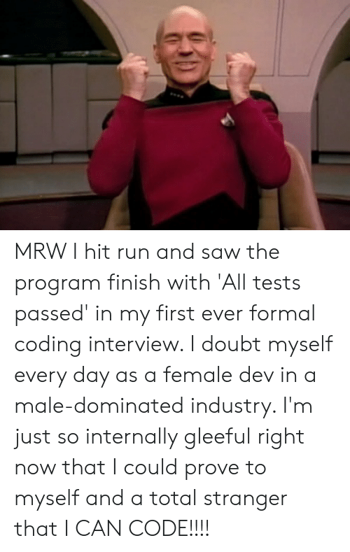 Mrw, Run, and Saw: MRW I hit run and saw the program finish with 'All tests passed' in my first ever formal coding interview. I doubt myself every day as a female dev in a male-dominated industry. I'm just so internally gleeful right now that I could prove to myself and a total stranger that I CAN CODE!!!!
