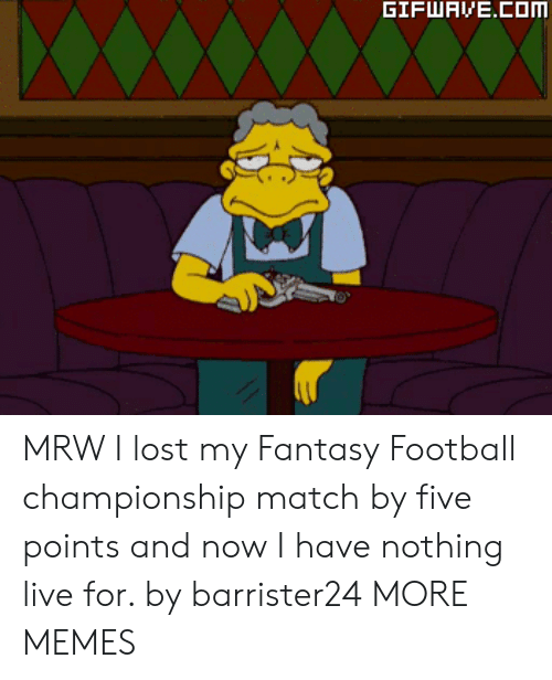 Dank, Fantasy Football, and Football: MRW I lost my Fantasy Football championship match by five points and now I have nothing live for. by barrister24 MORE MEMES