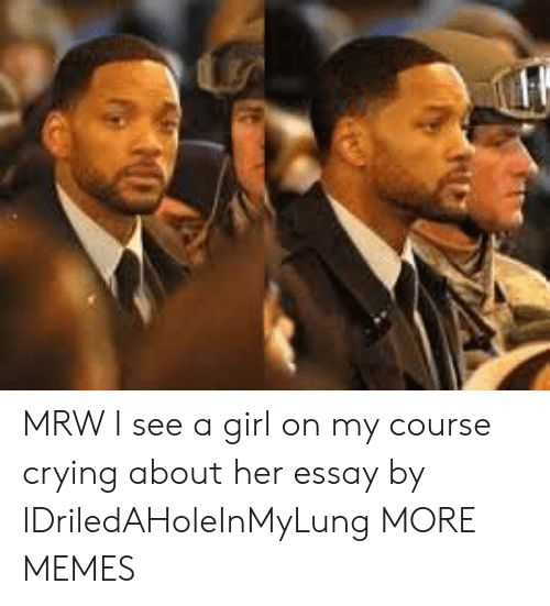 Crying, Dank, and Memes: MRW I see a girl on my course crying about her essay by IDriledAHoleInMyLung MORE MEMES