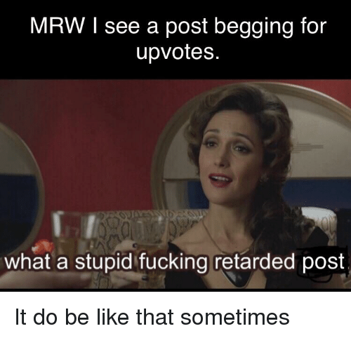 Be Like, Fucking, and Mrw: MRW I see a post begging for  upvotes.  what a stupid fucking retarded post
