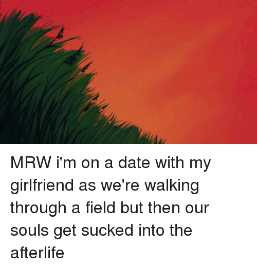 Mrw, Appreciate, and Date: MRW i'm on a date with my girlfriend as we're walking through a field but then our souls get sucked into the afterlife