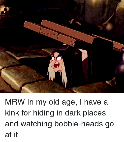 Mrw, Old, and Dark: MRW In my old age, I have a kink for hiding in dark places and watching bobble-heads go at it
