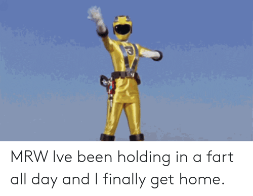 Mrw, Home, and Been: MRW Ive been holding in a fart all day and I finally get home.
