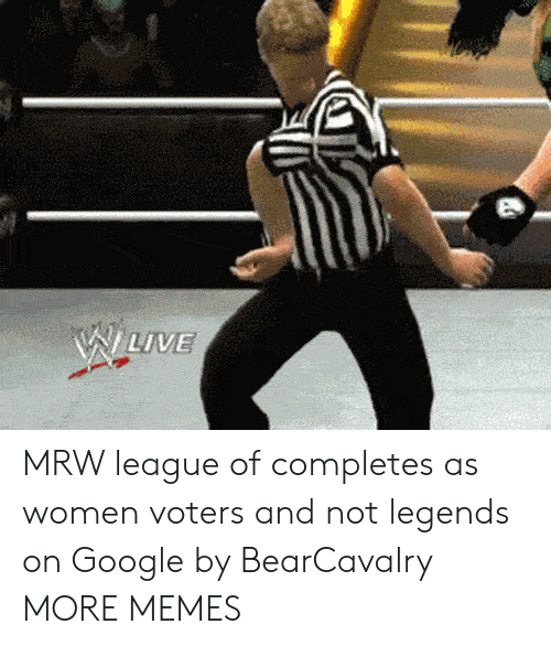 Dank, Google, and Memes: MRW league of completes as women voters and not legends on Google by BearCavalry MORE MEMES