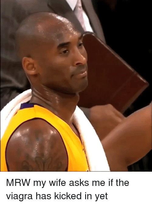 Mrw, Viagra, and Wife: MRW my wife asks me if the viagra has kicked in yet