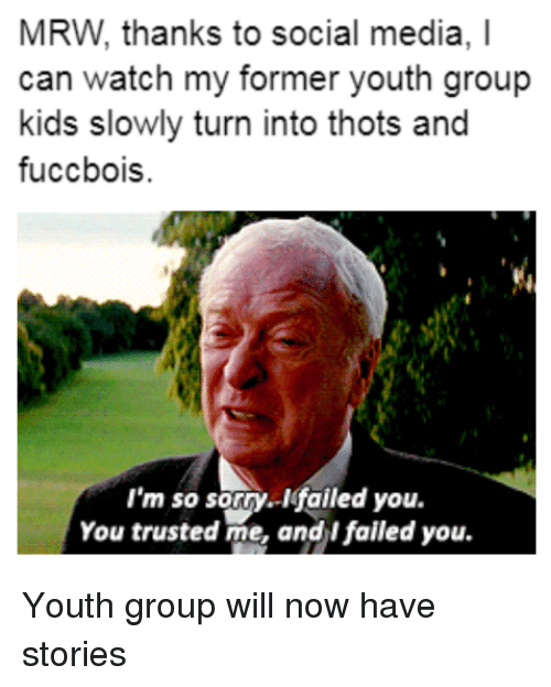Mrw Thanks To Social Media I Can Watch My Former Youth Group Kids
