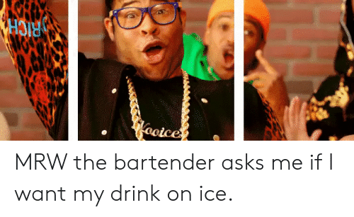 Mrw, Asks, and Ice: MRW the bartender asks me if I want my drink on ice.