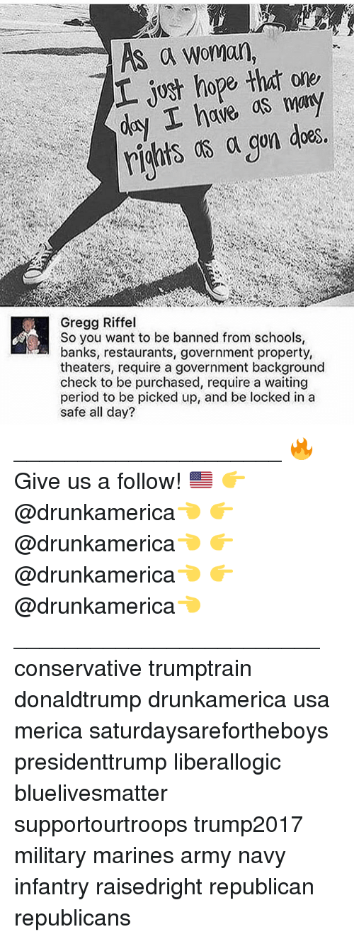 Memes, Period, and Army: MS a woman,  Gregg Riffel  So you want to be banned from schools  banks, restaurants, government property,  theaters, require a government background  check to be purchased, require a waiting  period to be picked up, and be locked in a  safe all day? _____________________ 🔥Give us a follow! 🇺🇸 👉@drunkamerica👈 👉@drunkamerica👈 👉@drunkamerica👈 👉@drunkamerica👈 ________________________ conservative trumptrain donaldtrump drunkamerica usa merica saturdaysarefortheboys presidenttrump liberallogic bluelivesmatter supportourtroops trump2017 military marines army navy infantry raisedright republican republicans