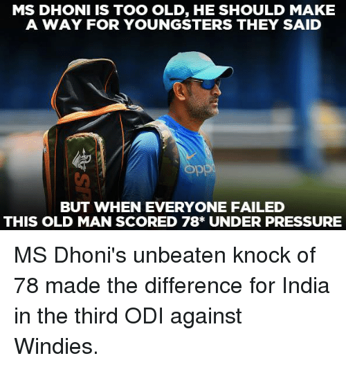 Memes, Old Man, and Pressure: MS DHONI IS TOO OLD, HE SHOULD MAKE  A WAY FOR YOUNGSTERS THEY SAID  BUT WHEN EVERYONE FAILED  THIS OLD MAN SCORED 78* UNDER PRESSURE MS Dhoni's unbeaten knock of 78 made the difference for India in the third ODI against Windies.