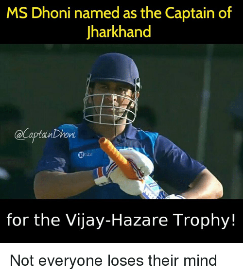 Memes, 🤖, and Dhoni: MS Dhoni named as the Captain of  Jharkhand  @Captain Dhoni  for the Vijay-Hazare Trophy Not everyone loses their mind