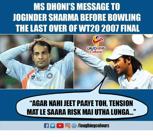 "Bowling, Indianpeoplefacebook, and Agar: MS DHONI'S MESSAGE TO  JOGINDER SHARMA BEFORE BOWLING  THE LAST OVER OF WT20 2007 FINAL  LAUGHING  Colours  ""AGAR NAHI JEET PAAYE TOH, TENSION  MAT LE SAARA RISK MAI UTHA LUNGA..."