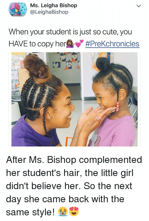 Cute, Girl, and Hair: Ms. Leigha Bishop  @LeighaBishop  When your student is just so cute, you  HAVE to copy her After Ms. Bishop complemented her student's hair, the little girl didn't believe her. So the next day she came back with the same style! 😭😍
