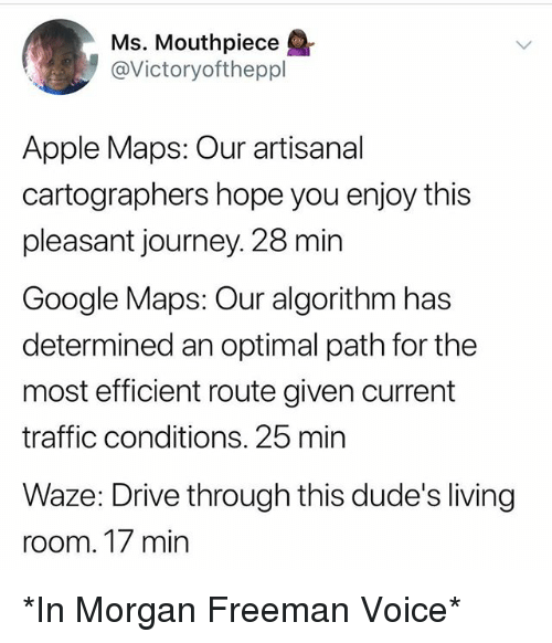 Apple, Funny, and Google: Ms. Mouthpiece  @Victoryoftheppl  Apple Maps: Our artisanal  cartographers hope you enjoy this  pleasant journey. 28 min  Google Maps: Our algorithm has  determined an optimal path for the  most efficient route given current  traffic conditions. 25 min  Waze: Drive through this dude's living  room. T/ min *In Morgan Freeman Voice*