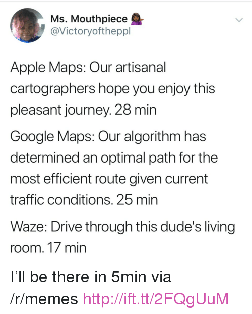 """Apple, Google, and Journey: Ms. Mouthpiece  @Victoryoftheppl  Apple Maps: Our artisanal  cartographers hope you enjoy this  pleasant journey. 28 min  Google Maps: Our algorithm has  determined an optimal path for the  most efficient route given current  traffic conditions. 25 mirn  Waze: Drive through this dude's living  room. 17 min <p>I'll be there in 5min via /r/memes <a href=""""http://ift.tt/2FQgUuM"""">http://ift.tt/2FQgUuM</a></p>"""