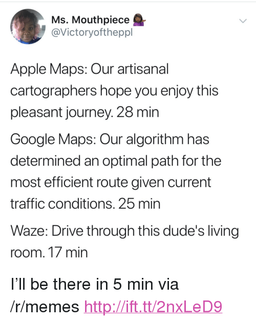 """Apple, Google, and Journey: Ms, Mouthpiece  @Victoryoftheppl  Apple Maps: Our artisanal  cartographers hope you enjoy this  pleasant journey. 28 min  Google Maps: Our algorithm has  determined an optimal path for the  most efficient route given current  traffic conditions. 25 min  Waze: Drive through this dude's living  room. 17 min <p>I'll be there in 5 min via /r/memes <a href=""""http://ift.tt/2nxLeD9"""">http://ift.tt/2nxLeD9</a></p>"""