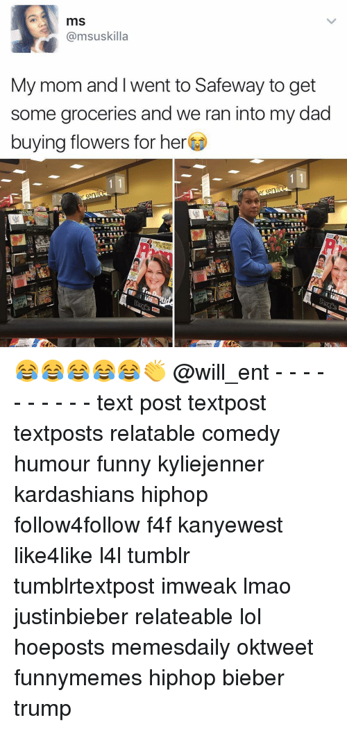 Dad, Funny, and Kardashians: mS  @msuskilla  My mom and I went to Safeway to get  some groceries and we ran into my dad  buying flowers for her  KEO  HARRN  HARM PALACE  Soups 😂😂😂😂😂👏 @will_ent - - - - - - - - - - text post textpost textposts relatable comedy humour funny kyliejenner kardashians hiphop follow4follow f4f kanyewest like4like l4l tumblr tumblrtextpost imweak lmao justinbieber relateable lol hoeposts memesdaily oktweet funnymemes hiphop bieber trump