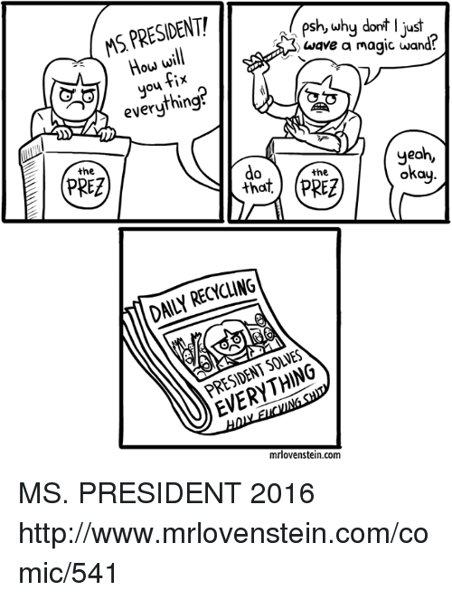 Memes, Waves, and Yeah: MS PRESIDENT!  psh, why dont ljust  a3 wave a magic wand  How will  fix  everything  yeah,  okay  the  the  (PREZ  RECYCLING  DAILY mrlovenstein.com MS. PRESIDENT 2016  http://www.mrlovenstein.com/comic/541