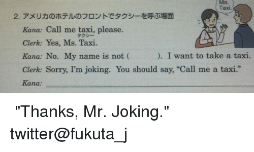 "Sorry, Twitter, and Taxi: MS.  Taxi.  Kana: Call me taxi, please.  Clerk: Yes, Ms. Taxi  I want to take a taxi.  Kana: No. My name is not  Clerk: Sorry, I'm joking. You should say, ""Call me a taxi.  Kana: 日本中學英文教科書上的習題,一學生寫下了 ""Thanks, Mr. Joking.""獲得了最佳答案。  twitter@fukuta_j"