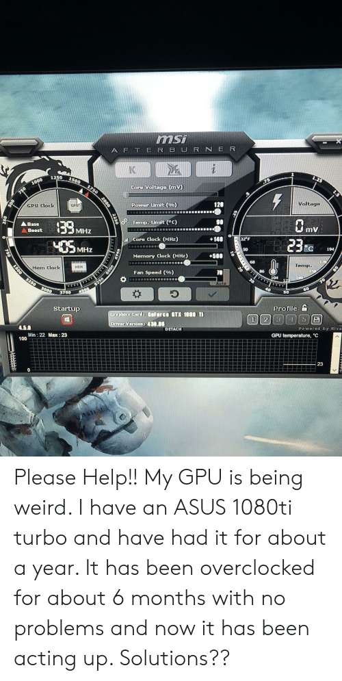 """Being Weird, Clock, and Weird: msi  A F TE R BURNER  X  K  1  1.25  1250  1500  SL  1000  Core Voltage mv)  1750  750  Voltage  120  Power Limit (c)  GPU Clock  GPy  90  Temp. Uimit (°C)  139  405M  ABase  mV  Boost  MHz  140  Core Clock (MHz)  32 F  MHz  194,  50  E2  +500  Memory Clock (MHz)  176  68  1500 2250 3000  Temp.  150  140  HEM  70  Fan Speed (%)  104  30  122  70  Auto  60  50  4500  3750  Profile  Startup  Graphics Cards Gefor ce GTX 108O TI  Driver Version: 430.86  4.5.0  Powered by Riva  DETACH  Min 22 Max: 23  100  GPU temperature, """"C  23  0  na  1.5  2250  2000  USEH  $250 600  Ost  750 Please Help!! My GPU is being weird. I have an ASUS 1080ti turbo and have had it for about a year. It has been overclocked for about 6 months with no problems and now it has been acting up. Solutions??"""