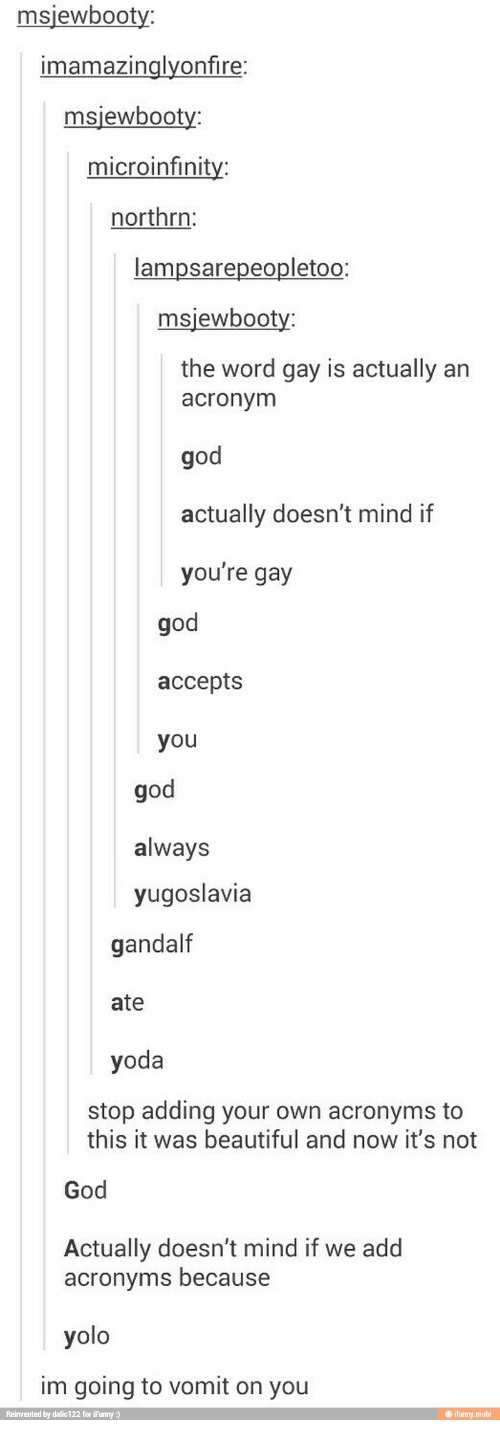 Beautiful, Gandalf, and God: msjewbooty:  imamazinglyonfire:  msjewbooty:  microinfinity:  northrn:  lampsarepeopletoo:  msiewbooty:  the word gay is actually an  acronym  god  actually doesn't mind if  you're gay  god  accepts  you  god  always  yugoslavia  gandalf  ate  yoda  stop adding your own acronyms to  this it was beautiful and now it's not  God  Actually doesn't mind if we add  acronvms because  yolo  im going to vomit on you  Reinvented by dalic122 for iFunny:  @ ifunny.mobi