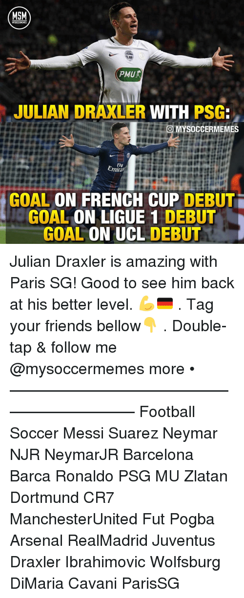 Arsenal, Barcelona, and Football: MSM  MYSOCCERMEMES  JULIAN DRAXLER  WITH  PSG:  MYSOCCERMEMES  Fly  GOAL  ON FRENCH CUP  DEBUTi  GOAL  CON LIGUE 1 DEBUT  GOAL  ON UCL  DEBUT Julian Draxler is amazing with Paris SG! Good to see him back at his better level. 💪🇩🇪 . Tag your friends bellow👇 . Double-tap & follow me @mysoccermemes more • —————————————————————— Football Soccer Messi Suarez Neymar NJR NeymarJR Barcelona Barca Ronaldo PSG MU Zlatan Dortmund CR7 ManchesterUnited Fut Pogba Arsenal RealMadrid Juventus Draxler Ibrahimovic Wolfsburg DiMaria Cavani ParisSG