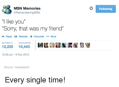 """Memes, Singles, and 🤖: MSN Memories  @Remembering MSN  """"I like you  """"Sorry, that was my friend  <h Reply ta Retweet Favourite More  RETWEETS FAVOURITES  12,225  10,443  12:55 pm 9 Nov 2013  Source: meanplastic  o Following Every single time!"""