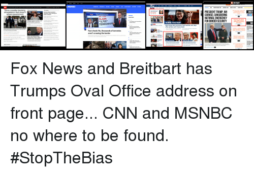 """cnn.com, Fake, and Joe Biden: MSNBC  BEAT HARDBALL ALLIN  RAGHEL MADDOW L  LAST WORD  CBN US Werld Pelties Buis Opinion Heailth  Style Traval Sports Video  NEWS  TRENDING: RBG TRUNP BORDER TRIP RASHIDA TLAIB OCASIO-CORTEZ CLOSED GOVT  Dems consider blocking fects of the shutdown  all legislation that doesn't  Top stories  DEM SENATOR: NO REASON  COMPREHENSIVE BILL  SHOULD HAVE A 3O-FOOT  PRESIDENT TRUMP, WH  COUNSEL CONSIDERING  NATIONAL EMERGENCY  FOR BORDER SECURITY  Cyntoia Brown granted  clemency after serving 15  years in prison  01:02:45  reopen government  TRUMP ADMINISTRATION'S  FALSE BORDER CLAIMS  JAN. 3, 2019  Latest News  sippery slope on fao  Time is tioking for Joe Biden  ward for Angela av  CLAIM:  TRUMP PLANS PRIME  Federal contract worker: I set M Rights Indtibute in Alabama reacinds  up GoFundMe to pay rent  """"3,755""""  ON BORDER  GOING TOO FAR?  ranted clemaney  SECURITY  Has the shutdowh tcted yourius your  Trump-appointed judga scolchs Ruisian  TERRORISTS  for ts and-Mueler heoric  Ex-coal miner Trump islying to miners  Opinion The one thing Trump gets right  Special Report wo Breer New House Dem accused of anti-Semitic slur, days  Furioughed worker vonla Congress gens paid  Ruth Bader  after profane anti-Trump tirade  Exclusive Clips  AMUEL L JACKSON BACKSArguments fo  TLAIB:MOTHERF KER TOO Time  about Middle East polay  badly injured  Senate Democrats will start by trying to hold up action  on a Syria sanctions bil Tuesday  GOOD TO WASTE ON TRUM  Fact check: No, thousands of terrorists  aren't crossing the border  14.919.comm  took a DNA  Anolydis The greatest triok Trump ever puled  Suspeet anested in ase of fatre who wa  kled while camping with daughtes  PO&E, lacing wildfre lains, sees ts  steck priee Tall over 20 pereen  No. Sarah, rs  all of the above  Fake News: M  ME UPDATES The thinking behind Trump's oval office address  Don Lemon refutes Trump's wall claim with video  Broadcast networks deliberating whether to air Trump's primedeclare b"""
