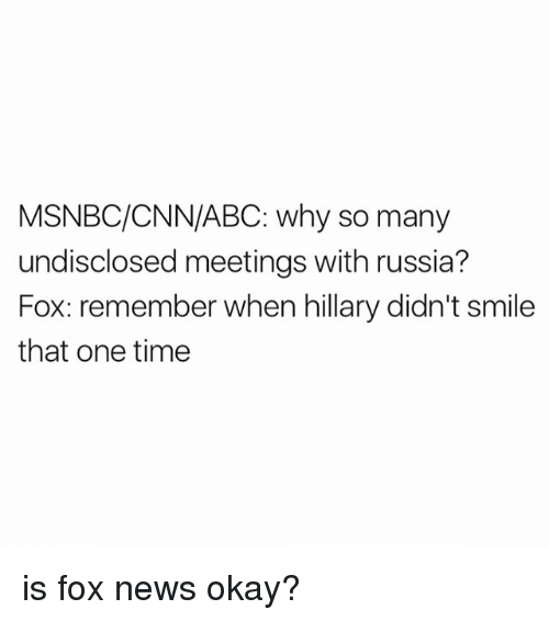 Abc, cnn.com, and Memes: MSNBC/CNN/ABC: why so many  undisclosed meetings with russia?  Fox: remember when hillary didn't smile  that one time is fox news okay?