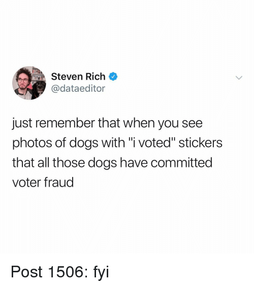 "Dogs, Memes, and 🤖: MSteven Rich  @dataeditor  just remember that when you see  photos of dogs with ""i voted"" stickers  that all those dogs have committed  voter fraud Post 1506: fyi"
