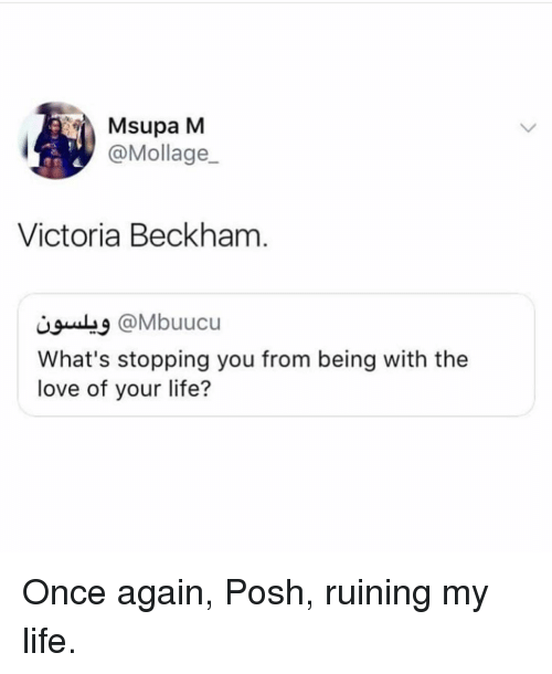 Life, Love, and Victoria Beckham: Msupa M  @Mollage  Victoria Beckham  @Mbuucu  What's stopping you from being with the  love of your life? Once again, Posh, ruining my life.