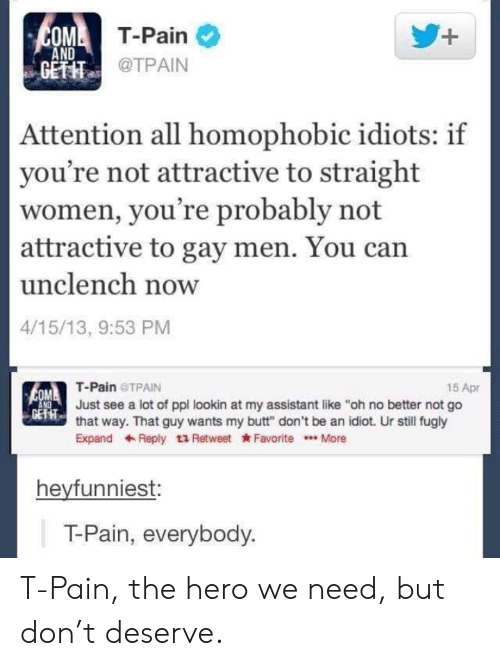 "Butt, T-Pain, and Women: MT-Pain  AND  GETIT  @TPAIN  Attention all homophobic idiots: if  you're not attractive to straight  women, you're probably not  attractive to gay men. You can  unclench now  4/15/13, 9:53 PM  T-Pain TPAIN  15 Apr  Just see a lot of ppl lookin at my assistant like ""oh no better not go  EFT  that way. That guy wants my butt"" don't be an idiot. Ur still fugly  ExpandReply t3 Retweet Favorite.More  heyfunniest:  T-Pain, everybody T-Pain, the hero we need, but don't deserve."