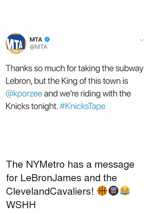 New York Knicks, Memes, and Subway: MTA  @MTA  Thanks so much for taking the subway  Lebron, but the King of this town is  @kporzee and we're riding with the  Knicks tonight. #Knicks Tape The NYMetro has a message for LeBronJames and the ClevelandCavaliers! 🏀🚇😂 WSHH