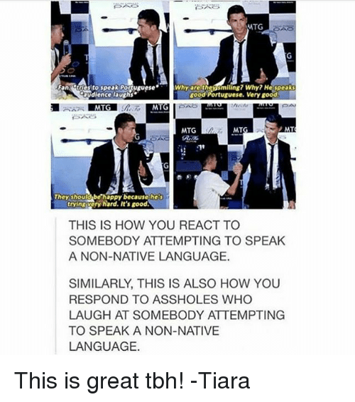 Memes, Tbh, and Good: MTG  Why are the  smiling? Why? He speak  tries to speak Portuguese  Ovdience laughs.  Rood Portuguese. Very good.  MT  MT  MTG  They shoulabe happy because  THIS IS HOW YOU REACT TO  SOMEBODY ATTEMPTING TO SPEAK  A NON-NATIVE LANGUAGE.  SIMILARLY, THIS IS ALSO HOW YOU  RESPOND TO ASSHOLES WHO  LAUGH AT SOMEBODY ATTEMPTING  TO SPEAK A NON-NATIVE  LANGUAGE. This is great tbh! -Tiara