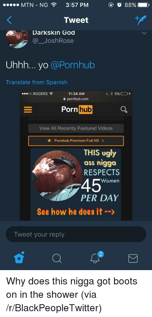 Ass, Blackpeopletwitter, and God: MTN-NG  3:57 PM  Tweet  Darkskin God  @ JoshRose  Uhhh... yo @Pornhub  Translate from Spanish  oo ROGERS  11:34 AM  2 pornhub.com  Porn huo  View All Recently Featured Videos  Pornhub Premium Full HD>  THIS ugly  ass nigga  RESPECTS  45  PER DAY  Women  See how he does it-->  Tweet your reply <p>Why does this nigga got boots on in the shower (via /r/BlackPeopleTwitter)</p>
