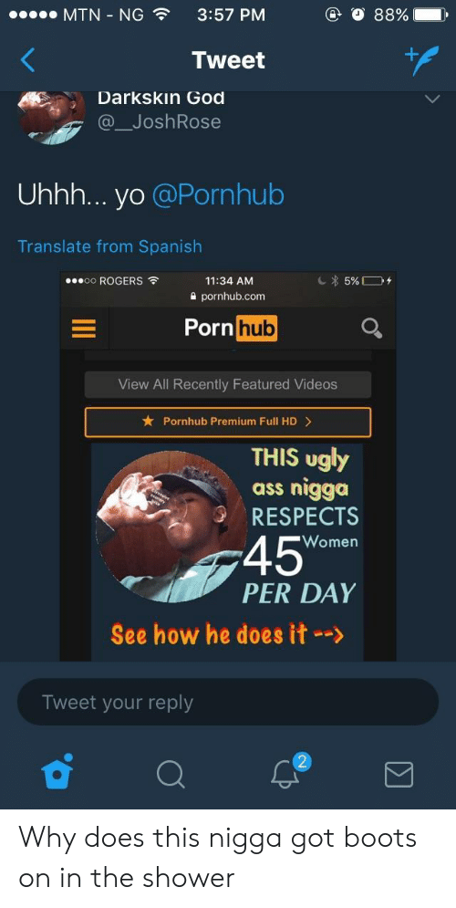 Ass, God, and Pornhub: MTN-NG  3:57 PM  Tweet  Darkskin God  @ JoshRose  Uhhh... yo @Pornhub  Translate from Spanish  oo ROGERS  11:34 AM  2 pornhub.com  Porn huo  View All Recently Featured Videos  Pornhub Premium Full HD>  THIS ugly  ass nigga  RESPECTS  45  PER DAY  Women  See how he does it-->  Tweet your reply Why does this nigga got boots on in the shower