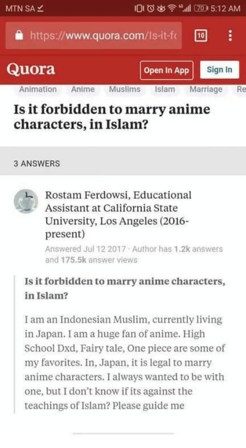 Anime, Marriage, and Muslim: MTN SA  DIOl7 5:12 AM  a https://www.quora.com/Is-it-f 0  Quora  Open In App  Sign In  Animation Anime Muslims Islam Marriage Re  Is it forbidden to marry anime  characters, in Islam?  3 ANSWERS  Rostam Ferdowsi, Educational  Assistant at California State  University, Los Angeles (2016-  present)  Answered Jul 12 2017 Author has 1.2k answers  and 175.5k answer views  Is it forbidden to marry anime characters,  in Islam?  I am an Indonesian Muslim, currently living  in Japan. I am a huge fan of anime. High  School Dxd, Fairy tale, One piece are some of  my favorites. In, Japan, it is legal to marry  anime characters. I always wanted to be with  one, but I don't know if its against the  teachings of Islam? Please guide me