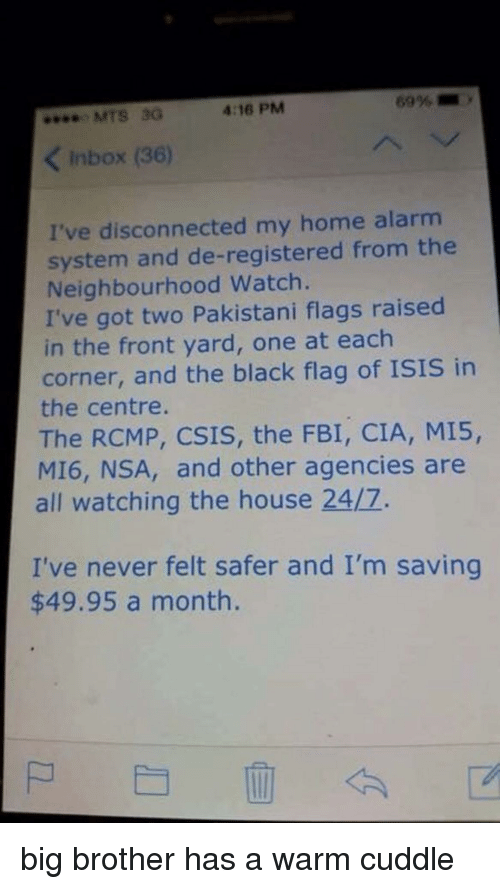 Fbi, Isis, and Alarm: MTS 3G  4:16 PM  KInbox (36)  I've disconnected my home alarm  system and de-registered from the  Neighbourhood Watch.  I've got two Pakistani flags raised  in the front yard, one at each  corner, and the black flag of ISIS in  the centre.  The RCMP, CSIS, the FBI, CIA, MI5,  MI6, NSA, and other agencies are  all watching the house 24/7.  I've never felt safer and I'm saving  $49.95 a month. big brother has a warm cuddle