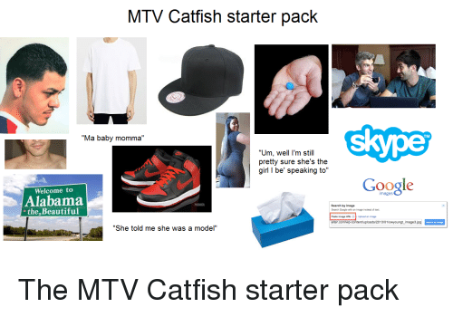 """Catfished, Mtv, and Starter Packs: MTV Catfish starter pack  Skype  Ma baby momma  """"Um, well I'm still  pretty sure she's the  girl I be' speaking to  Google  Welcome to  Alabama  Search by imag  the Beautiful  Search Google  image instead of text  elter.com/wp-content/uploads/2013/01/owyoungt image3jpg  by image  """"She told me she was a model"""" The MTV Catfish starter pack"""