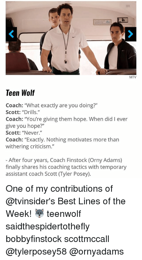 "Memes, Mtv, and Teen Wolf: MTV  Teen Wolf  Coach: ""What exactly are you doing?""  Scott: ""Drills.""  Coach: You're giving them hope. When did I ever  give you hope?""  Scott: ""Never.""  Coach: ""Exactly. Nothing motivates more than  withering criticism.""  After four years, Coach Finstock (Orny Adams)  finally shares his coaching tactics with temporary  assistant coach Scott (Tyler Posey) One of my contributions of @tvinsider's Best Lines of the Week! 🐺 teenwolf saidthespidertothefly bobbyfinstock scottmccall @tylerposey58 @ornyadams"