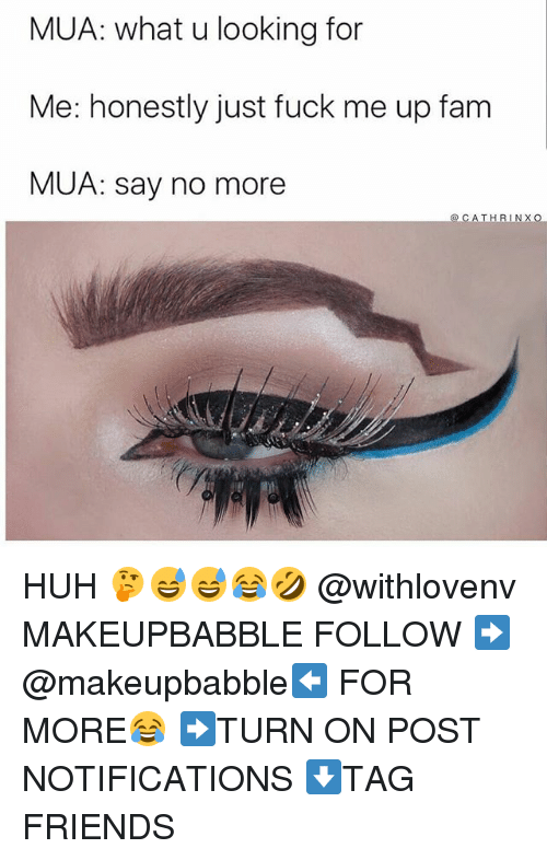 Fam, Friends, and Huh: MUA: what u looking for  Me: honestly just fuck me up fam  MUA: say no more HUH 🤔😅😅😂🤣 @withlovenv MAKEUPBABBLE FOLLOW ➡@makeupbabble⬅ FOR MORE😂 ➡️TURN ON POST NOTIFICATIONS ⬇TAG FRIENDS