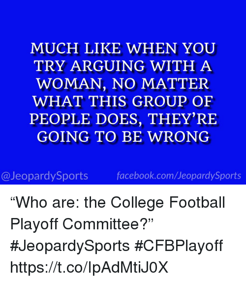 """College, College Football, and Facebook: MUCH LIKE WHEN YOU  TRY ARGUING WITH A  WOMAN, NO MATTER  WHAT THIS GROUP OF  PEOPLE DOES, THEY'RE  GOING TO BE WRONG  @JeopardySports facebook.com/JeopardySports """"Who are: the College Football Playoff Committee?"""" #JeopardySports #CFBPlayoff https://t.co/IpAdMtiJ0X"""