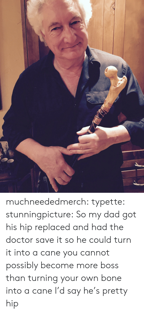 Dad, Doctor, and Tumblr: muchneededmerch: typette:  stunningpicture: So my dad got his hip replaced and had the doctor save it so he could turn it into a cane you cannot possibly become more boss than turning your own bone into a cane  I'd say he's pretty hip