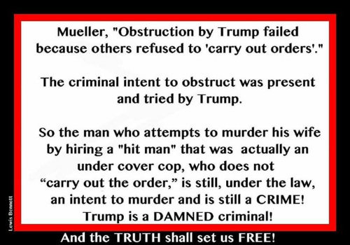 "Crime, Free, and Trump: Mueller, ""Obstruction by Trump failed  because others refused to 'carry out orders'.""  The criminal intent to obstruct was present  and tried by Trump.  So the man who attempts to murder his wife  by hiring a ""hit man"" that was actually an  under cover cop, who does not  ""carry out the order,"" is still, under the law,  an intent to murder and is still a CRIME!  Trump is a DAMNED criminal!  03  And the TRUTH shall set us FREE!"