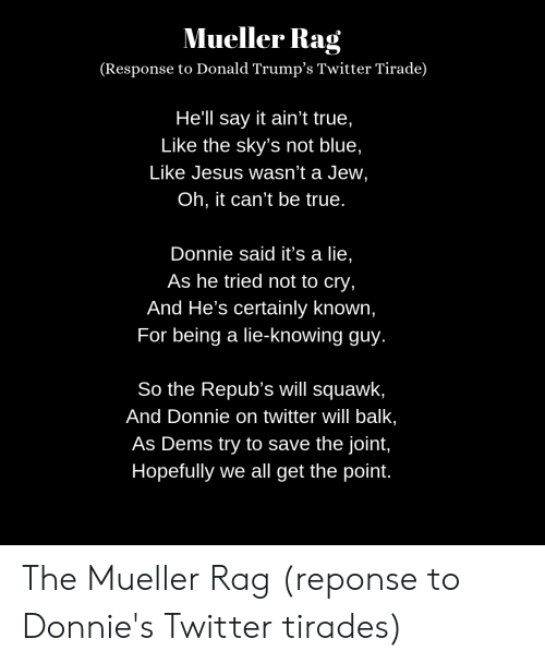 Jesus, True, and Twitter: Mueller Rag  (Response to Donald Trump's Twitter Tirade)  He'll say it ain't true,  Like the sky's not blue,  Like Jesus wasn't a Jew,  Oh, it can't be true.  Donnie said it's a lie,  As he tried not to cry,  And He's certainly known,  For being a lie-knowing guy.  So the Repub's will squawk,  And Donnie on twitter will balk,  As Dems try to save the joint,  Hopefully we all get the point. The Mueller Rag (reponse to Donnie's Twitter tirades)