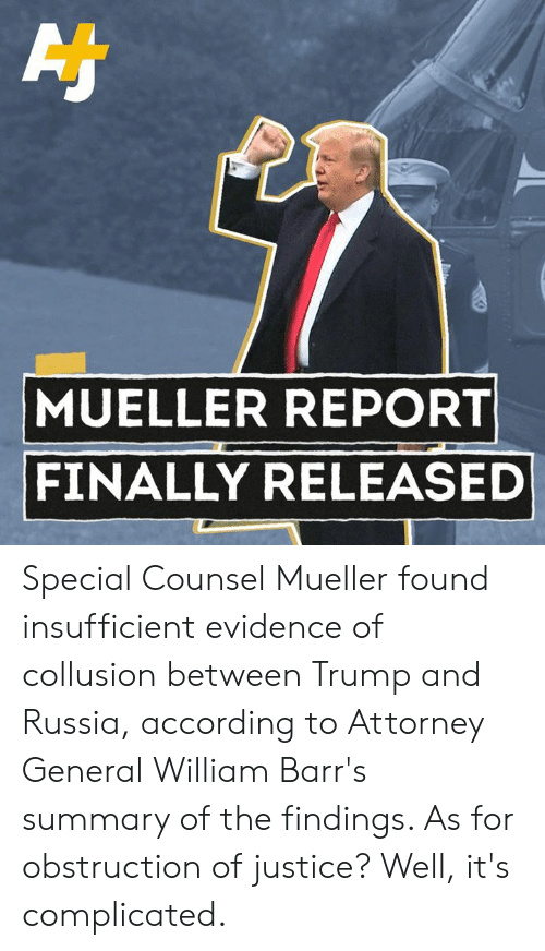 Memes, Justice, and Russia: MUELLER REPORT  FINALLY RELEASED Special Counsel Mueller found insufficient evidence of collusion between Trump and Russia, according to Attorney General William Barr's summary of the findings. As for obstruction of justice? Well, it's complicated.