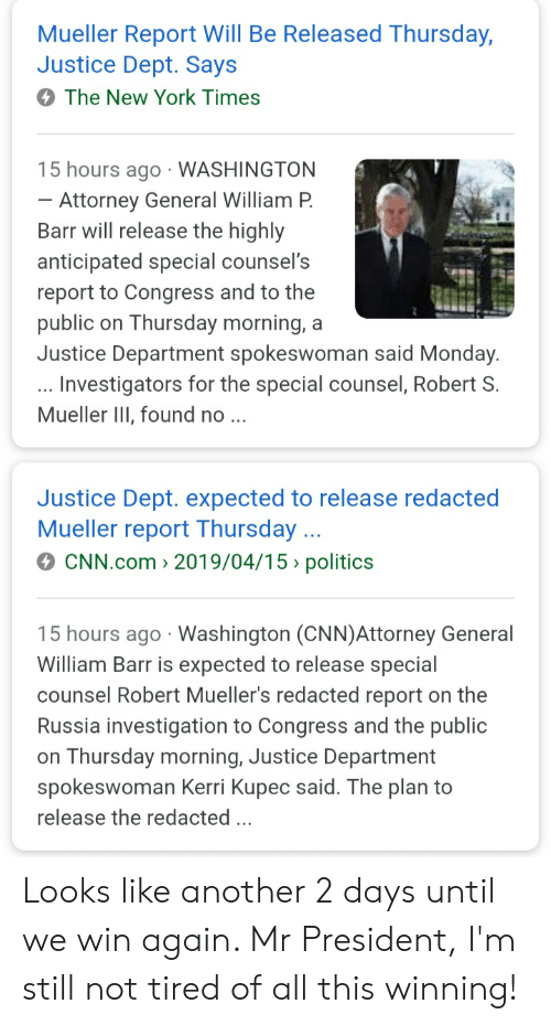 cnn.com, New York, and Politics: Mueller Report Will Be Released Thursday,  Justice Dept. Says  The New York Times  15 hours ago WASHINGTON  Attorney General William P.  Barr will release the highly  anticipated special counsel's  report to Congress and to the  public on Thursday morning, a  Justice Department spokeswoman said Monday  Investigators for the special counsel, Robert S  Mueller III, found no  Justice Dept. expected to release redacted  Mueller report Thursday  CNN.com 2019/04/15 politics  15 hours ago Washington (CNN)Attorney General  William Barr is expected to release special  counsel Robert Mueller's redacted report on the  Russia investigation to Congress and the public  on Thursday morning, Justice Department  spokeswoman Kerri Kupec said. The plan to  release the redacted . Looks like another 2 days until we win again. Mr President, I'm still not tired of all this winning!
